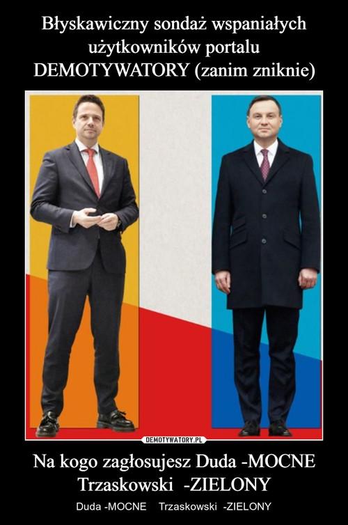 Błyskawiczny sondaż wspaniałych użytkowników portalu DEMOTYWATORY (zanim zniknie) Na kogo zagłosujesz Duda -MOCNE Trzaskowski  -ZIELONY