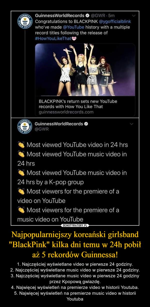 """Najpopularniejszy koreański girlsband """"BlackPink"""" kilka dni temu w 24h pobił aż 5 rekordów Guinnessa! – 1. Najczęściej wyświetlane video w pierwsze 24 godziny.2. Najczęściej wyświetlane music video w pierwsze 24 godziny.3. Najczęściej wyświetlane music video w pierwsze 24 godziny przez Kpopową gwiazdę.4. Najwięcej wyświetleń na premierze video w historii Youtuba.5. Najwięcej wyświetleń na premierze music video w historii Youtuba"""