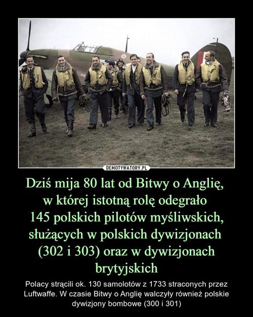 Dziś mija 80 lat od Bitwy o Anglię,  w której istotną rolę odegrało  145 polskich pilotów myśliwskich, służących w polskich dywizjonach  (302 i 303) oraz w dywizjonach brytyjskich