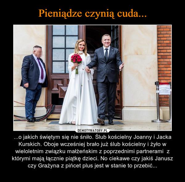 – ...o jakich świętym się nie śniło. Ślub kościelny Joanny i Jacka Kurskich. Oboje wcześniej brało już ślub kościelny i żyło w wieloletnim związku małżeńskim z poprzednimi partnerami  z którymi mają łącznie piątkę dzieci. No ciekawe czy jakiś Janusz czy Grażyna z pińcet plus jest w stanie to przebić...