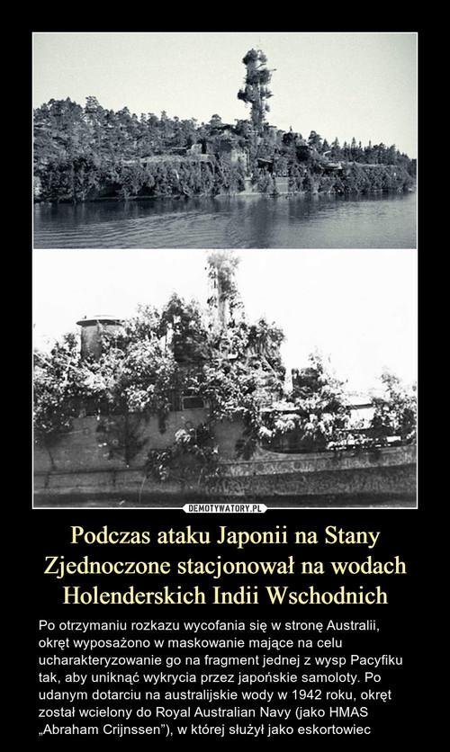 Podczas ataku Japonii na Stany Zjednoczone stacjonował na wodach Holenderskich Indii Wschodnich