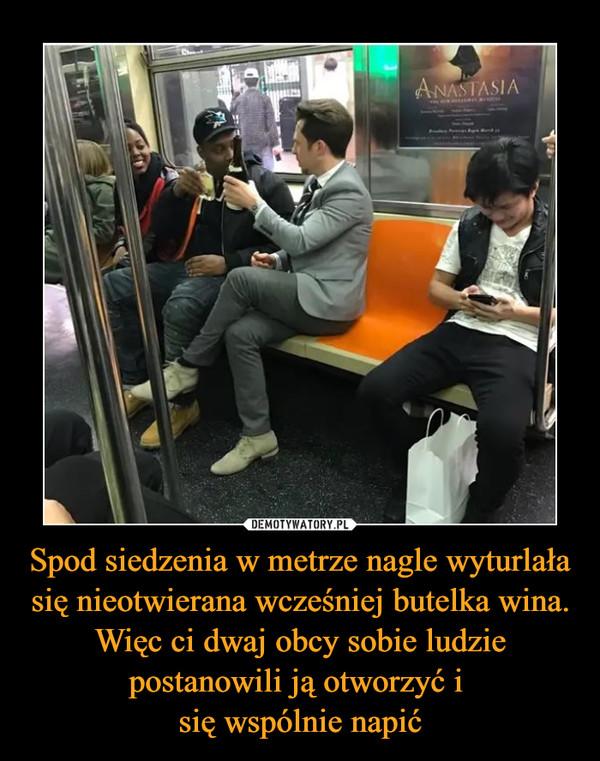 Spod siedzenia w metrze nagle wyturlała się nieotwierana wcześniej butelka wina. Więc ci dwaj obcy sobie ludzie postanowili ją otworzyć i się wspólnie napić –