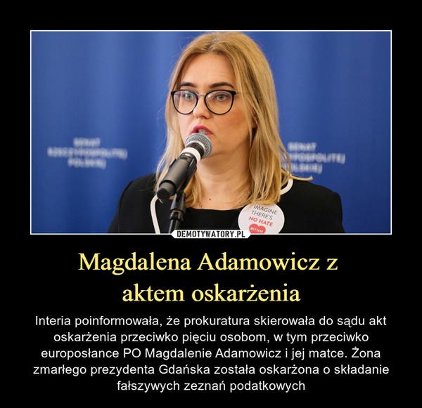 Magdalena Adamowicz z aktem oskarżenia – Interia poinformowała, że prokuratura skierowała do sądu akt oskarżenia przeciwko pięciu osobom, w tym przeciwko europosłance PO Magdalenie Adamowicz i jej matce. Żona zmarłego prezydenta Gdańska została oskarżona o składanie fałszywych zeznań podatkowych