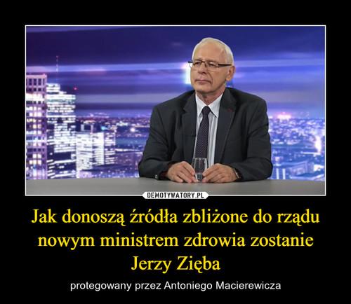 Jak donoszą źródła zbliżone do rządu nowym ministrem zdrowia zostanie Jerzy Zięba