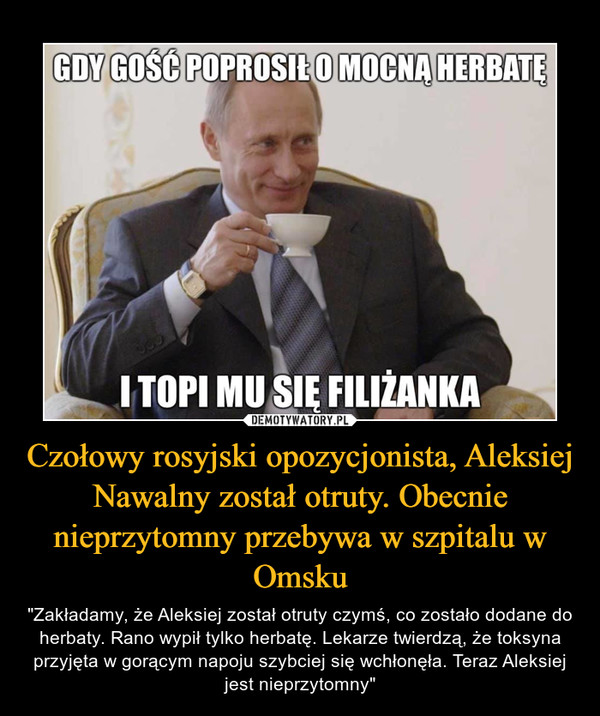 """Czołowy rosyjski opozycjonista, Aleksiej Nawalny został otruty. Obecnie nieprzytomny przebywa w szpitalu w Omsku – """"Zakładamy, że Aleksiej został otruty czymś, co zostało dodane do herbaty. Rano wypił tylko herbatę. Lekarze twierdzą, że toksyna przyjęta w gorącym napoju szybciej się wchłonęła. Teraz Aleksiej jest nieprzytomny"""""""