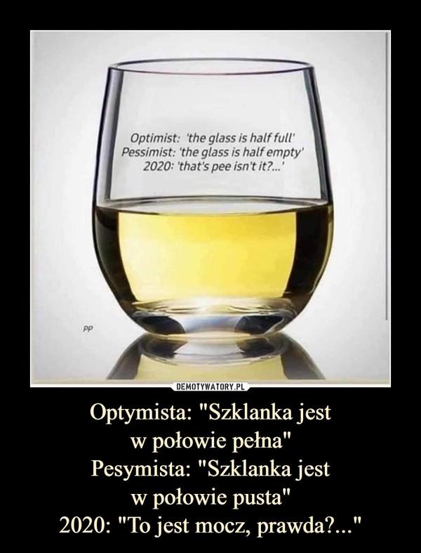 """Optymista: """"Szklanka jestw połowie pełna""""Pesymista: """"Szklanka jestw połowie pusta""""2020: """"To jest mocz, prawda?..."""" –"""