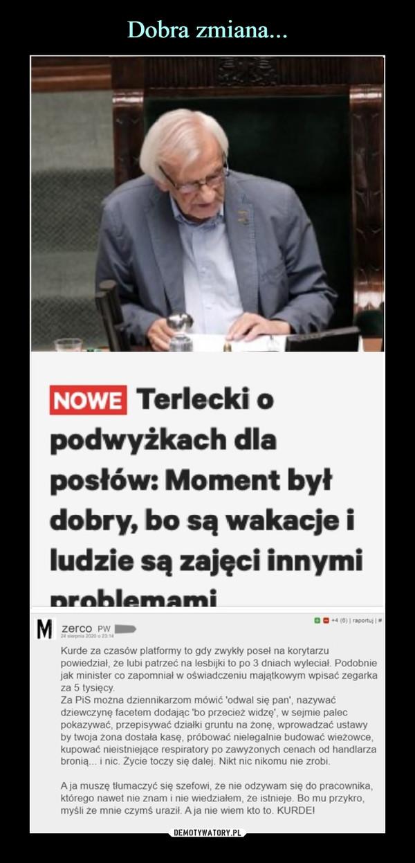 """–  NOWETerlecki opodwyżkach dlaposłów: Moment byłdobry, bo są wakacje iludzie są zajęci innyminrnhlpmamiMO ■     C8l I <-o*, Izerco pwU—*— HM ani*Kurde za czasów platformy lo gdy zwykły poseł na korytarzupowiedział, ze lubi patrzeć na lesbijki lo po 3 dniach wyleciał Podobniejak minister co zapomniał w oświadczeniu majątkowym wpisać zegarkaza 5 tysięcyZa PiS moZna dziennikarzom mówić 'odwal się pan', nazywaćdziewczynę facetem dodając """"bo przecież widzę', w sejmie palecpokazywać, przepisywać działki gruntu na zonę. wprowadzać ustawyby twoja zona dostała kasę. próbować nielegalnie budować wieżowce,kupować nieistniejące respiratory po zawyżonych cenach od handlarzabronią   i nic Zycie toczy się dalej Nikt nic nikomu nie zrobiA)a muszę tłumaczyć się szefowi, ze nie odzywam się do pracownika,którego nawet nie znam i nie wiedziałem, ze istnieje 80 mu przykro,myśli Ze mnie czymś uraził A a nie wiem kto to KURDEI"""
