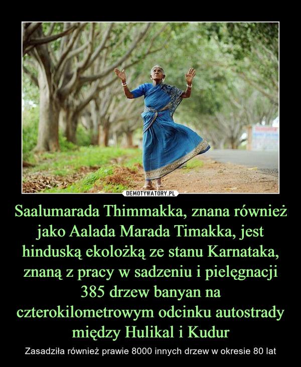 Saalumarada Thimmakka, znana również jako Aalada Marada Timakka, jest hinduską ekolożką ze stanu Karnataka, znaną z pracy w sadzeniu i pielęgnacji 385 drzew banyan na czterokilometrowym odcinku autostrady między Hulikal i Kudur – Zasadziła również prawie 8000 innych drzew w okresie 80 lat