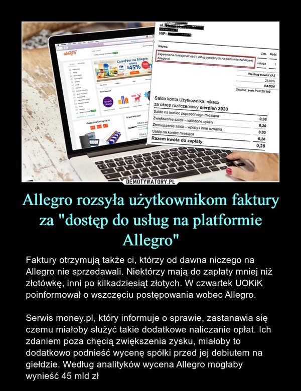 """Allegro rozsyła użytkownikom faktury za """"dostęp do usług na platformie Allegro"""" – Faktury otrzymują także ci, którzy od dawna niczego na Allegro nie sprzedawali. Niektórzy mają do zapłaty mniej niż złotówkę, inni po kilkadziesiąt złotych. W czwartek UOKiK poinformował o wszczęciu postępowania wobec Allegro.Serwis money.pl, który informuje o sprawie, zastanawia się czemu miałoby służyć takie dodatkowe naliczanie opłat. Ich zdaniem poza chęcią zwiększenia zysku, miałoby to dodatkowo podnieść wycenę spółki przed jej debiutem na giełdzie. Według analityków wycena Allegro mogłaby wynieść 45 mld zł"""