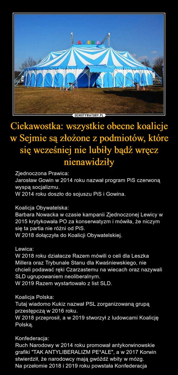 """Ciekawostka: wszystkie obecne koalicje w Sejmie są złożone z podmiotów, które się wcześniej nie lubiły bądź wręcz nienawidziły – Zjednoczona Prawica:Jarosław Gowin w 2014 roku nazwał program PiS czerwoną wyspą socjalizmu.W 2014 roku doszło do sojuszu PiS i Gowina.Koalicja Obywatelska:Barbara Nowacka w czasie kampanii Zjednoczonej Lewicy w 2015 krytykowała PO za konserwatyzm i mówiła, że niczym się ta partia nie różni od PiS.W 2018 dołączyła do Koalicji Obywatelskiej.Lewica:W 2018 roku działacze Razem mówili o celi dla Leszka Millera oraz Trybunale Stanu dla Kwaśniewskiego, nie chcieli podawać ręki Czarzastemu na wiecach oraz nazywali SLD ugrupowaniem neoliberalnym.W 2019 Razem wystartowało z list SLD.Koalicja Polska:Tutaj wiadomo Kukiz nazwał PSL zorganizowaną grupą przestępczą w 2016 roku.W 2018 przeprosił, a w 2019 stworzył z ludowcami Koalicję Polską.Konfederacja:Ruch Narodowy w 2014 roku promował antykorwinowskie grafiki """"TAK ANTYLIBERALIZM PE*ALE"""", a w 2017 Korwin stwierdził, że narodowcy mają gwóźdź wbity w mózg.Na przełomie 2018 i 2019 roku powstała Konfederacja"""