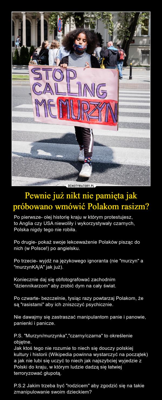 """Pewnie już nikt nie pamięta jak próbowano wmówić Polakom rasizm? – Po pierwsze- olej historię kraju w którym protestujesz,to Anglia czy USA niewoliły i wykorzystywały czarnych, Polska nigdy tego nie robiła.Po drugie- pokaż swoje lekceważenie Polaków pisząc do nich (w Polsce!) po angielsku.Po trzecie- wyjdź na językowego ignoranta (nie """"murzyn"""" a """"murzynKĄ/A"""" jak już).Koniecznie daj się obfotografować zachodnim """"dziennikarzom"""" aby zrobić dym na cały świat.Po czwarte- bezczelnie, tysiąc razy powtarzaj Polakom, że są """"rasistami"""" aby ich zniszczyć psychicznie.Nie dawajmy się zastraszać manipulantom panie i panowie, panienki i panicze.P.S. """"Murzyn/murzynka"""",""""czarny/czarna"""" to określenie objętne. Jak ktoś tego nie rozumie to niech się douczy polskiej kultury i historii (Wikipedia powinna wystarczyć na początek)a jak nie lubi się uczyć to niech jak najszybciej wyjedzie z Polski do kraju, w którym ludzie dadzą się łatwiej terroryzować głupotą.P.S.2 Jakim trzeba być """"rodzicem"""" aby zgodzić się na takie zmanipulowanie swoim dzieckiem?"""
