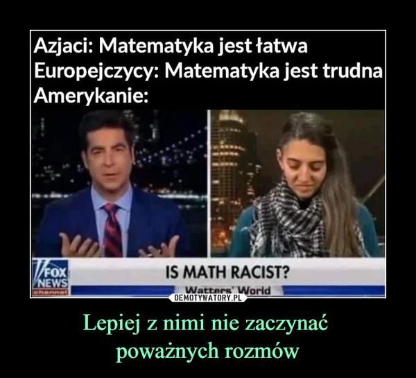 Lepiej z nimi nie zaczynać poważnych rozmów –  Azjaci: Matematyka jest łatwaEuropejczycy: Matematyka jest trudnaAmerykanie: