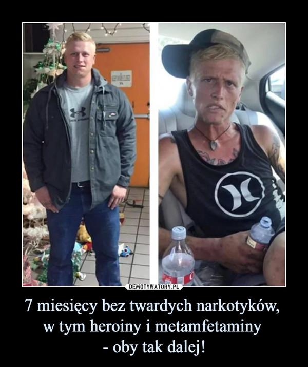 7 miesięcy bez twardych narkotyków, w tym heroiny i metamfetaminy - oby tak dalej! –