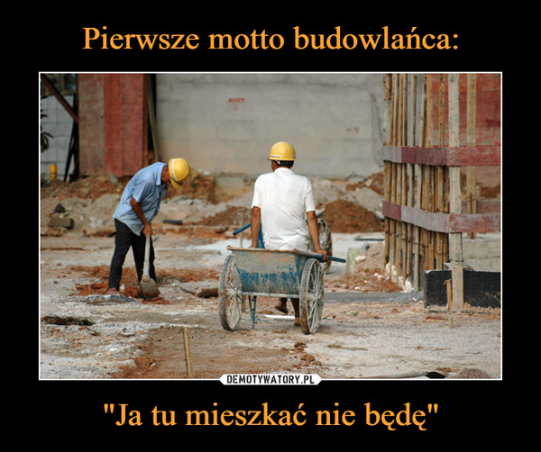 """Pierwsze motto budowlańca: """"Ja tu mieszkać nie będę"""""""