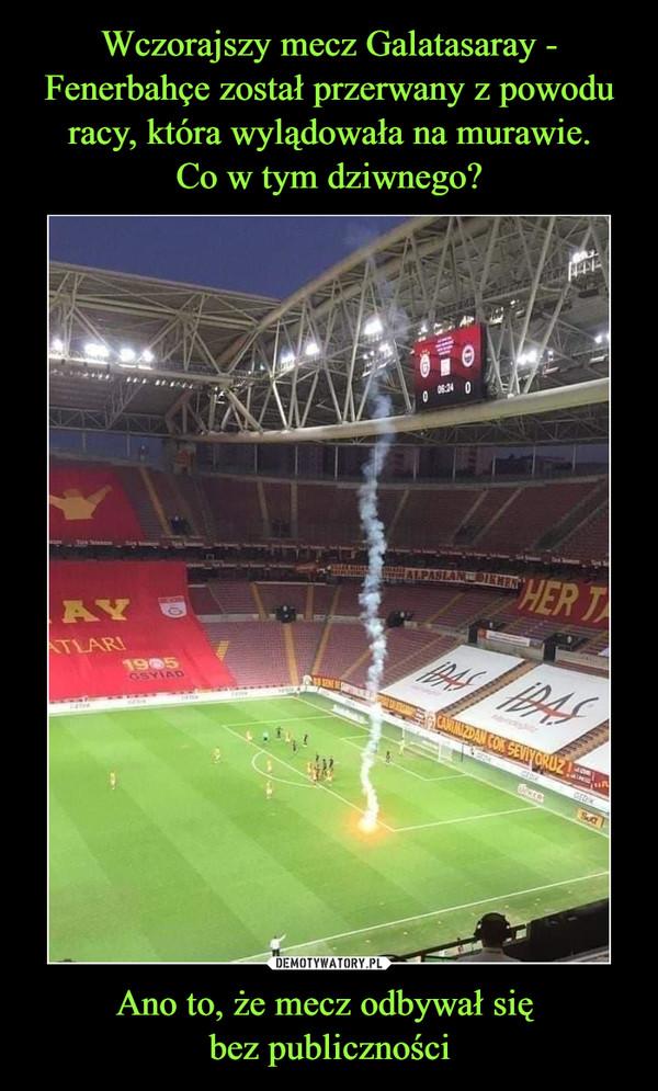 Ano to, że mecz odbywał się bez publiczności –