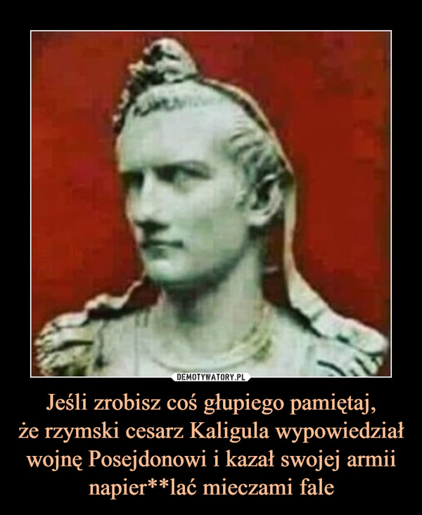 Jeśli zrobisz coś głupiego pamiętaj,że rzymski cesarz Kaligula wypowiedział wojnę Posejdonowi i kazał swojej armii napier**lać mieczami fale –