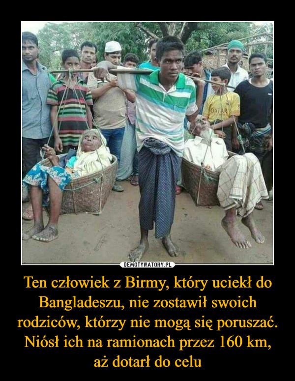 Ten człowiek z Birmy, który uciekł do Bangladeszu, nie zostawił swoich rodziców, którzy nie mogą się poruszać. Niósł ich na ramionach przez 160 km,aż dotarł do celu –