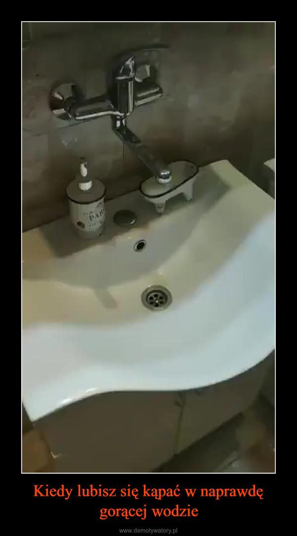 Kiedy lubisz się kąpać w naprawdę gorącej wodzie –