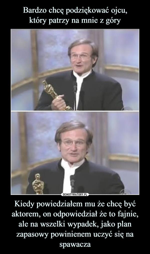 Kiedy powiedziałem mu że chcę być aktorem, on odpowiedział że to fajnie, ale na wszelki wypadek, jako plan zapasowy powinienem uczyć się na spawacza –