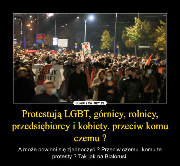 Protestują LGBT, górnicy, rolnicy, przedsiębiorcy i kobiety. przeciw komu czemu ? – A może powinni się zjednoczyć ? Przeciw czemu -komu te protesty ? Tak jak na Białorusi.