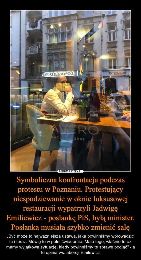 """Symboliczna konfrontacja podczas protestu w Poznaniu. Protestujący niespodziewanie w oknie luksusowej restauracji wypatrzyli Jadwigę Emiliewicz - posłankę PiS, byłą minister. Posłanka musiała szybko zmienić salę – """"Być może to najważniejsza ustawa, jaką powinniśmy wprowadzić tu i teraz. Mówię to w pełni świadomie. Mało tego, właśnie teraz mamy wyjątkową sytuację, kiedy powinniśmy tę sprawę podjąć"""" - a to opinia ws. aborcji Emilewicz"""