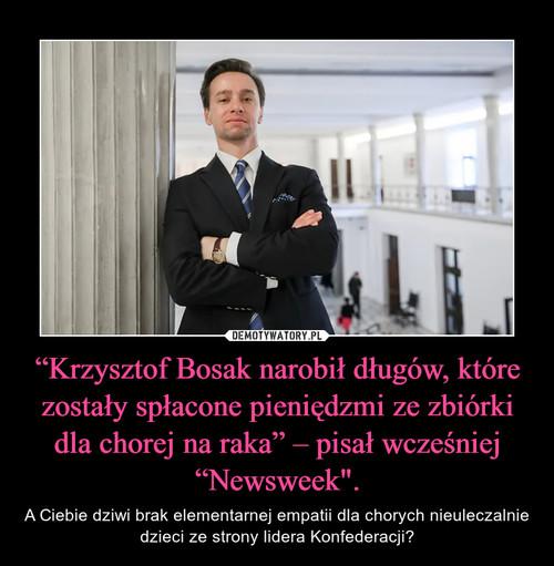 """""""Krzysztof Bosak narobił długów, które zostały spłacone pieniędzmi ze zbiórki dla chorej na raka"""" – pisał wcześniej """"Newsweek""""."""