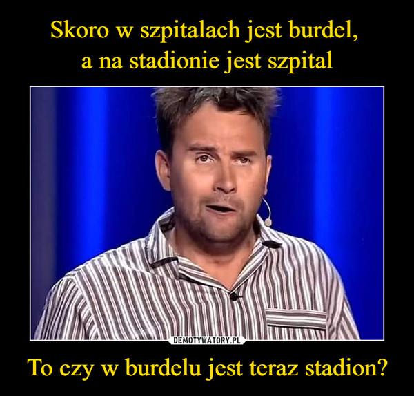 To czy w burdelu jest teraz stadion? –