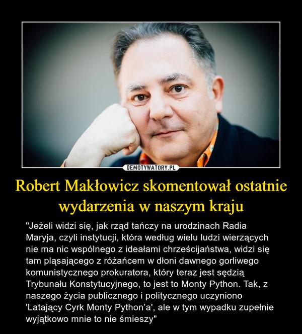 """Robert Makłowicz skomentował ostatnie wydarzenia w naszym kraju – """"Jeżeli widzi się, jak rząd tańczy na urodzinach Radia Maryja, czyli instytucji, która według wielu ludzi wierzących nie ma nic wspólnego z ideałami chrześcijaństwa, widzi się tam pląsającego z różańcem w dłoni dawnego gorliwego komunistycznego prokuratora, który teraz jest sędzią Trybunału Konstytucyjnego, to jest to Monty Python. Tak, z naszego życia publicznego i politycznego uczyniono 'Latający Cyrk Monty Python'a', ale w tym wypadku zupełnie wyjątkowo mnie to nie śmieszy"""""""