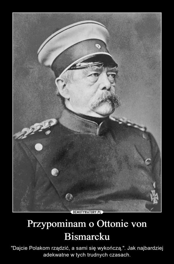 """Przypominam o Ottonie von Bismarcku – """"Dajcie Polakom rządzić, a sami się wykończą."""". Jak najbardziej adekwatne w tych trudnych czasach."""