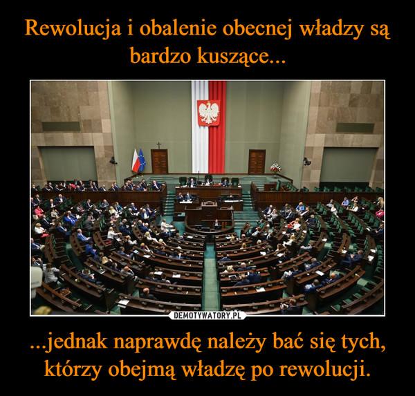 ...jednak naprawdę należy bać się tych, którzy obejmą władzę po rewolucji. –