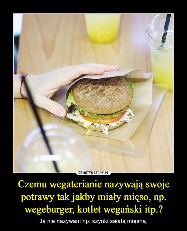 Czemu wegaterianie nazywają swoje potrawy tak jakby miały mięso, np. wegeburger, kotlet wegański itp.? – Ja nie nazywam np. szynki sałatą mięsną.