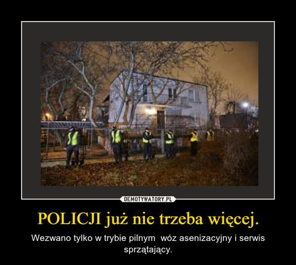 POLICJI już nie trzeba więcej. – Wezwano tylko w trybie pilnym  wóz asenizacyjny i serwis sprzątający.
