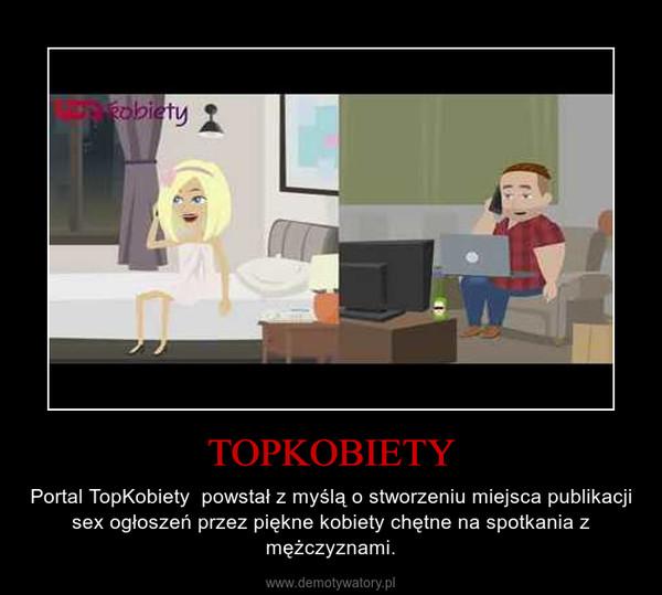 TOPKOBIETY – Portal TopKobiety  powstał z myślą o stworzeniu miejsca publikacji sex ogłoszeń przez piękne kobiety chętne na spotkania z mężczyznami.