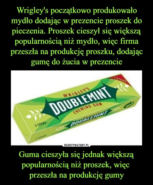 Guma cieszyła się jednak większą popularnością niż proszek, więc przeszła na produkcję gumy –