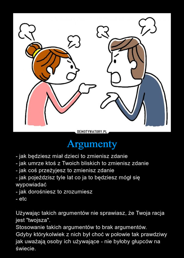 """Argumenty – - jak będziesz miał dzieci to zmienisz zdanie- jak umrze ktoś z Twoich bliskich to zmienisz zdanie- jak coś przeżyjesz to zmienisz zdanie- jak pojeździsz tyle lat co ja to będziesz mógł się wypowiadać- jak dorośniesz to zrozumiesz- etcUżywając takich argumentów nie sprawiasz, że Twoja racja jest """"twojsza"""".Stosowanie takich argumentów to brak argumentów.Gdyby którykolwiek z nich był choć w połowie tak prawdziwy jak uważają osoby ich używające - nie byłoby głupców na świecie."""