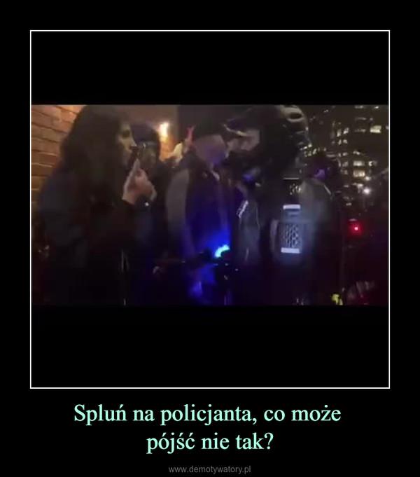 Spluń na policjanta, co może pójść nie tak? –