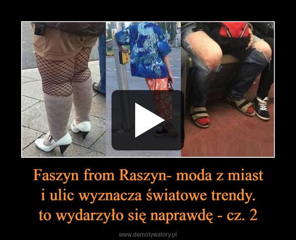 Faszyn from Raszyn- moda z miasti ulic wyznacza światowe trendy.to wydarzyło się naprawdę - cz. 2 –