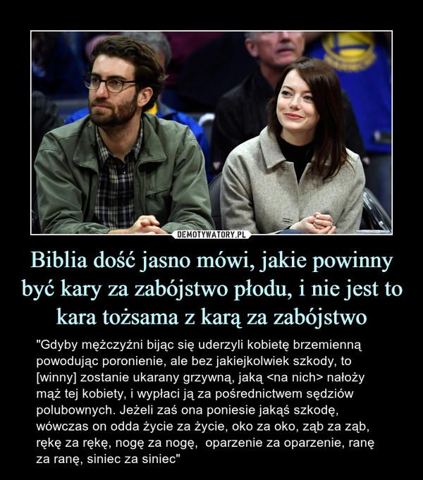 """Biblia dość jasno mówi, jakie powinny być kary za zabójstwo płodu, i nie jest to kara tożsama z karą za zabójstwo – """"Gdyby mężczyźni bijąc się uderzyli kobietę brzemienną powodując poronienie, ale bez jakiejkolwiek szkody, to [winny] zostanie ukarany grzywną, jaką <na nich> nałoży mąż tej kobiety, i wypłaci ją za pośrednictwem sędziów polubownych. Jeżeli zaś ona poniesie jakąś szkodę, wówczas on odda życie za życie, oko za oko, ząb za ząb, rękę za rękę, nogę za nogę,  oparzenie za oparzenie, ranę za ranę, siniec za siniec"""""""