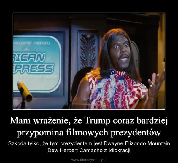 Mam wrażenie, że Trump coraz bardziej przypomina filmowych prezydentów – Szkoda tylko, że tym prezydentem jest Dwayne Elizondo Mountain Dew Herbert Camacho z Idiokracji