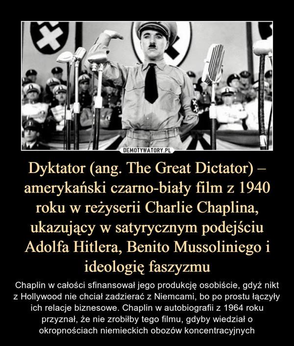 Dyktator (ang. The Great Dictator) – amerykański czarno-biały film z 1940 roku w reżyserii Charlie Chaplina, ukazujący w satyrycznym podejściu Adolfa Hitlera, Benito Mussoliniego i ideologię faszyzmu – Chaplin w całości sfinansował jego produkcję osobiście, gdyż nikt z Hollywood nie chciał zadzierać z Niemcami, bo po prostu łączyły ich relacje biznesowe. Chaplin w autobiografii z 1964 roku przyznał, że nie zrobiłby tego filmu, gdyby wiedział o okropnościach niemieckich obozów koncentracyjnych
