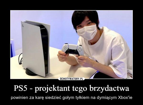 PS5 - projektant tego brzydactwa – powinien za karę siedzieć gołym tyłkiem na dymiącym Xbox'ie