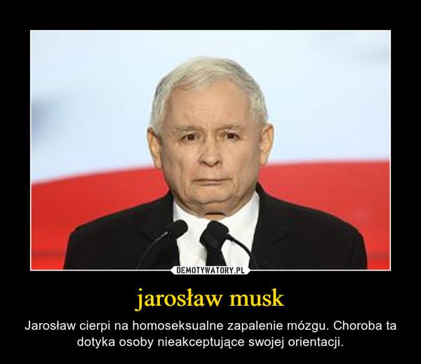 jarosław musk – Jarosław cierpi na homoseksualne zapalenie mózgu. Choroba ta dotyka osoby nieakceptujące swojej orientacji.