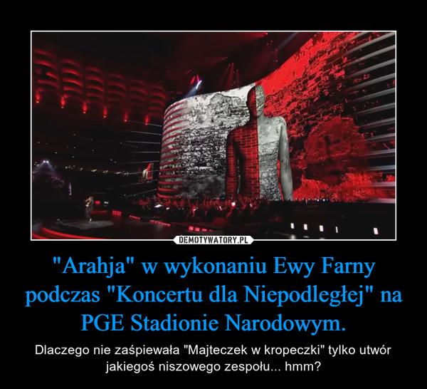 """""""Arahja"""" w wykonaniu Ewy Farny podczas """"Koncertu dla Niepodległej"""" na PGE Stadionie Narodowym. – Dlaczego nie zaśpiewała """"Majteczek w kropeczki"""" tylko utwór jakiegoś niszowego zespołu... hmm?"""