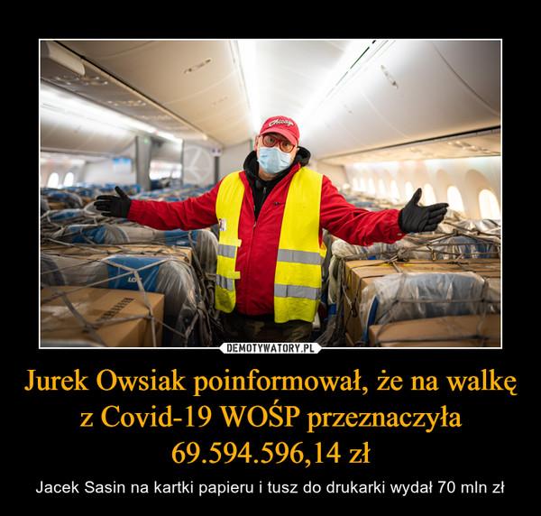 Jurek Owsiak poinformował, że na walkę z Covid-19 WOŚP przeznaczyła 69.594.596,14 zł – Jacek Sasin na kartki papieru i tusz do drukarki wydał 70 mln zł