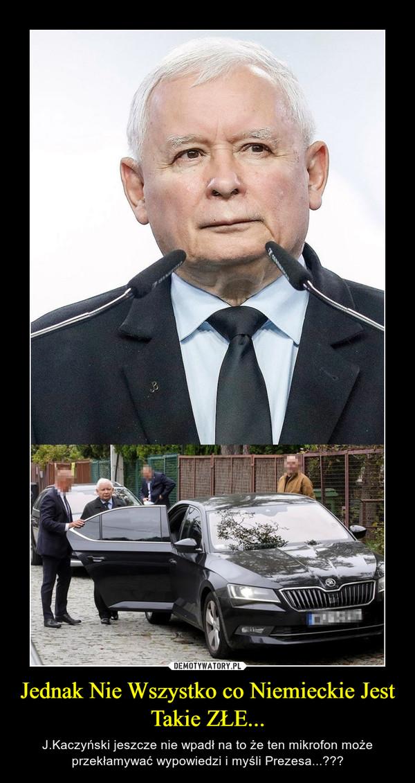 Jednak Nie Wszystko co Niemieckie Jest Takie ZŁE... – J.Kaczyński jeszcze nie wpadł na to że ten mikrofon może przekłamywać wypowiedzi i myśli Prezesa...???