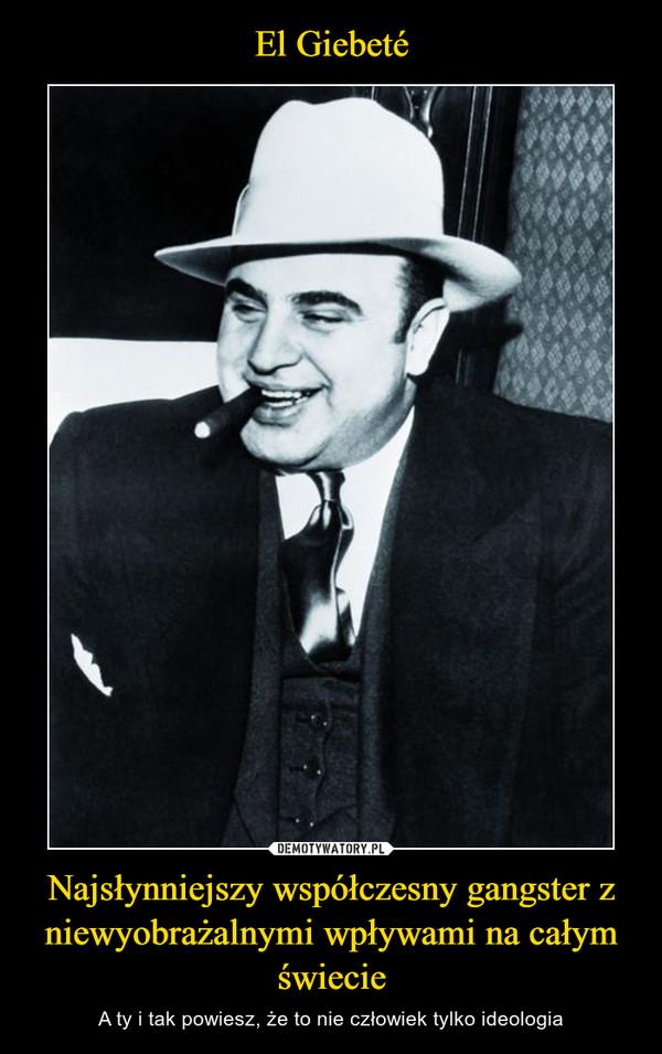 Najsłynniejszy współczesny gangster z niewyobrażalnymi wpływami na całym świecie – A ty i tak powiesz, że to nie człowiek tylko ideologia