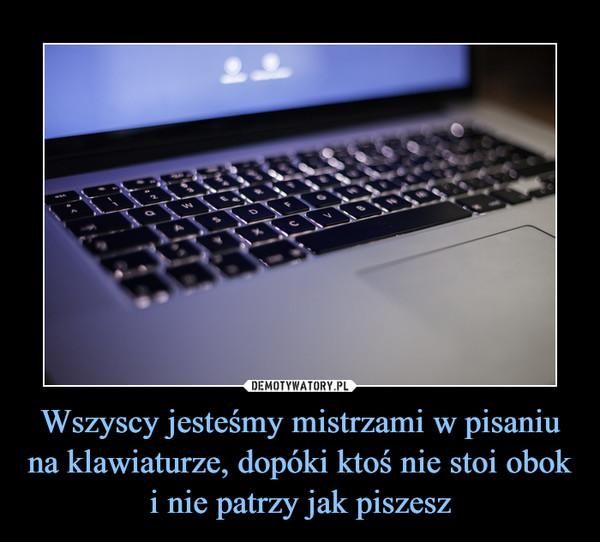 Wszyscy jesteśmy mistrzami w pisaniu na klawiaturze, dopóki ktoś nie stoi obok i nie patrzy jak piszesz –