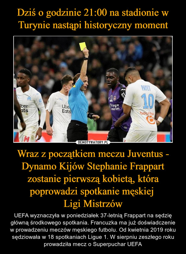 Wraz z początkiem meczu Juventus - Dynamo Kijów Stephanie Frappart zostanie pierwszą kobietą, która poprowadzi spotkanie męskiej Ligi Mistrzów – UEFA wyznaczyła w poniedziałek 37-letnią Frappart na sędzię główną środkowego spotkania. Francuzka ma już doświadczenie w prowadzeniu meczów męskiego futbolu. Od kwietnia 2019 roku sędziowała w 18 spotkaniach Ligue 1. W sierpniu zeszłego roku prowadziła mecz o Superpuchar UEFA