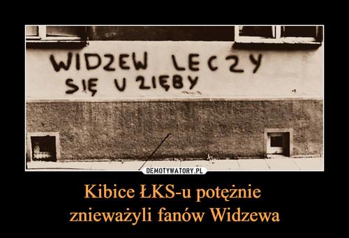 Kibice ŁKS-u potężnie  znieważyli fanów Widzewa