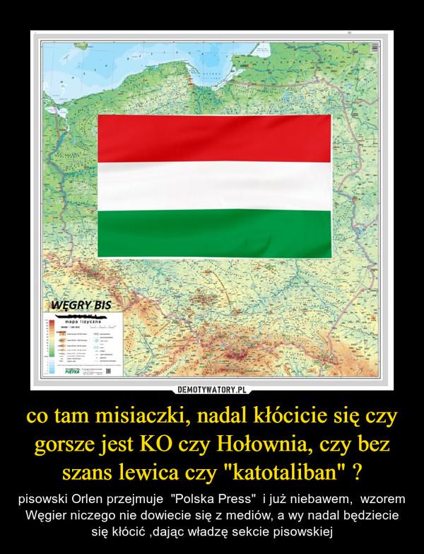 """co tam misiaczki, nadal kłócicie się czy gorsze jest KO czy Hołownia, czy bez szans lewica czy """"katotaliban"""" ? – pisowski Orlen przejmuje  """"Polska Press""""  i już niebawem,  wzorem Węgier niczego nie dowiecie się z mediów, a wy nadal będziecie się kłócić ,dając władzę sekcie pisowskiej"""